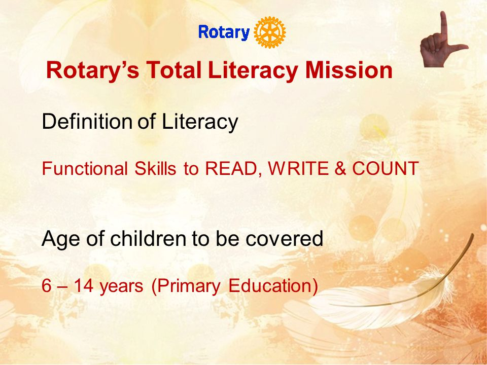 Rotary's Total Literacy Mission Definition of Literacy Functional Skills to READ, WRITE & COUNT Age of children to be covered 6 – 14 years (Primary Education)