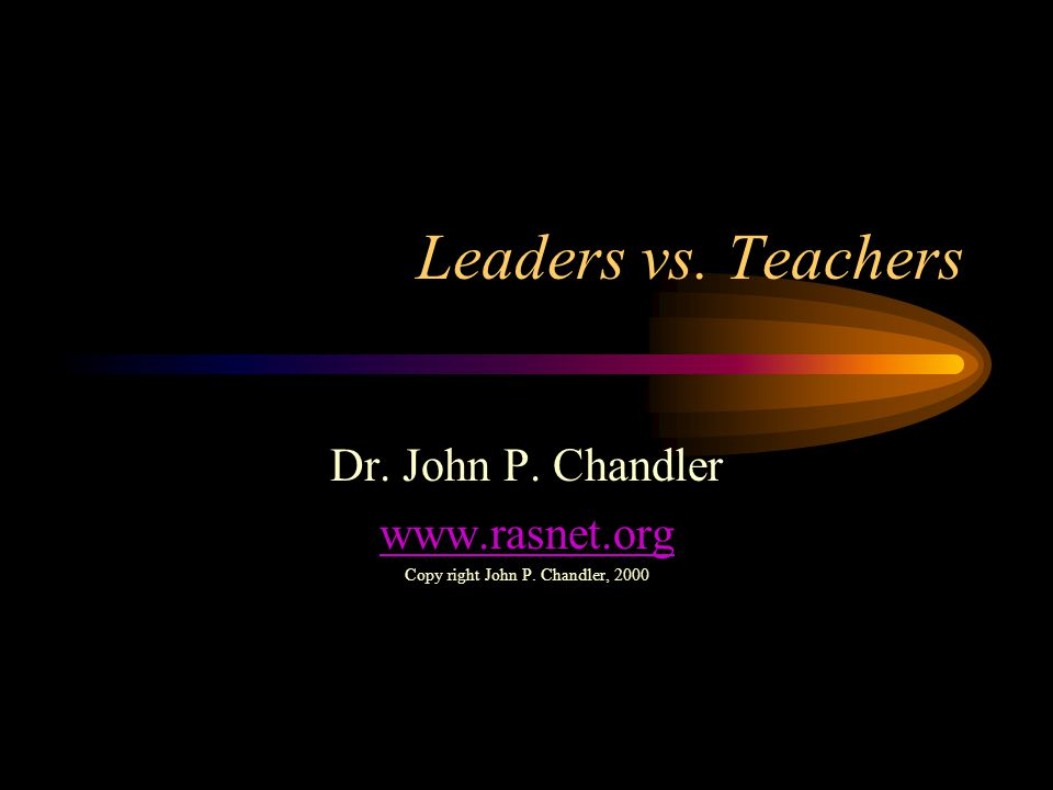 Leaders vs. Teachers Dr. John P. Chandler www.rasnet.org Copy right John P. Chandler, 2000