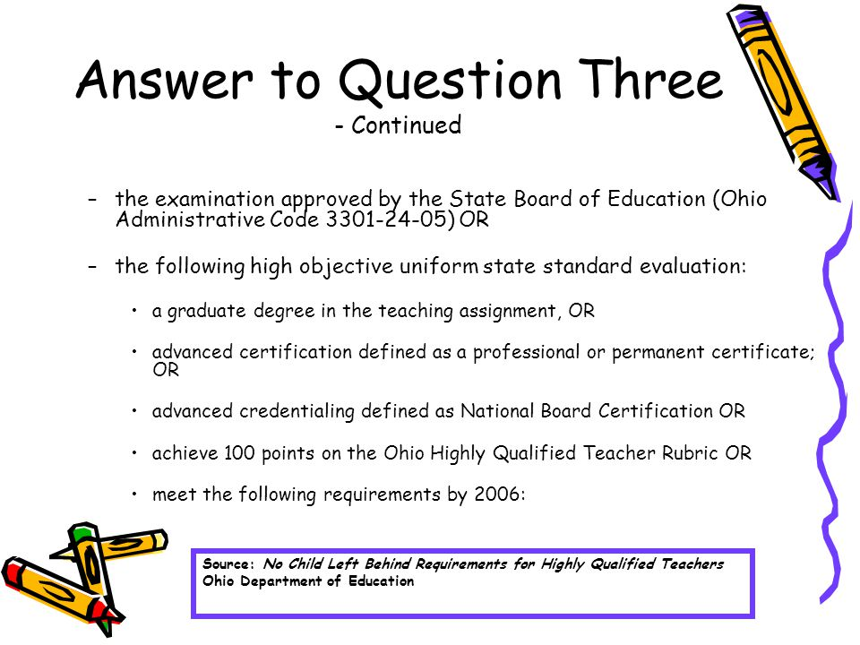 Answer to Question Three - Continued –the examination approved by the State Board of Education (Ohio Administrative Code 3301-24-05) OR –the following high objective uniform state standard evaluation: a graduate degree in the teaching assignment, OR advanced certification defined as a professional or permanent certificate; OR advanced credentialing defined as National Board Certification OR achieve 100 points on the Ohio Highly Qualified Teacher Rubric OR meet the following requirements by 2006: Source: No Child Left Behind Requirements for Highly Qualified Teachers Ohio Department of Education