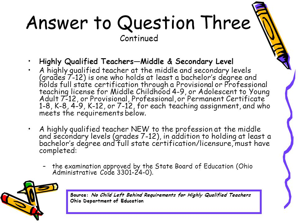 Answer to Question Three Continued Highly Qualified Teachers—Middle & Secondary Level A highly qualified teacher at the middle and secondary levels (grades 7-12) is one who holds at least a bachelor's degree and holds full state certification through a Provisional or Professional teaching license for Middle Childhood 4-9, or Adolescent to Young Adult 7-12, or Provisional, Professional, or Permanent Certificate 1-8, K-8, 4-9, K-12, or 7-12, for each teaching assignment, and who meets the requirements below.