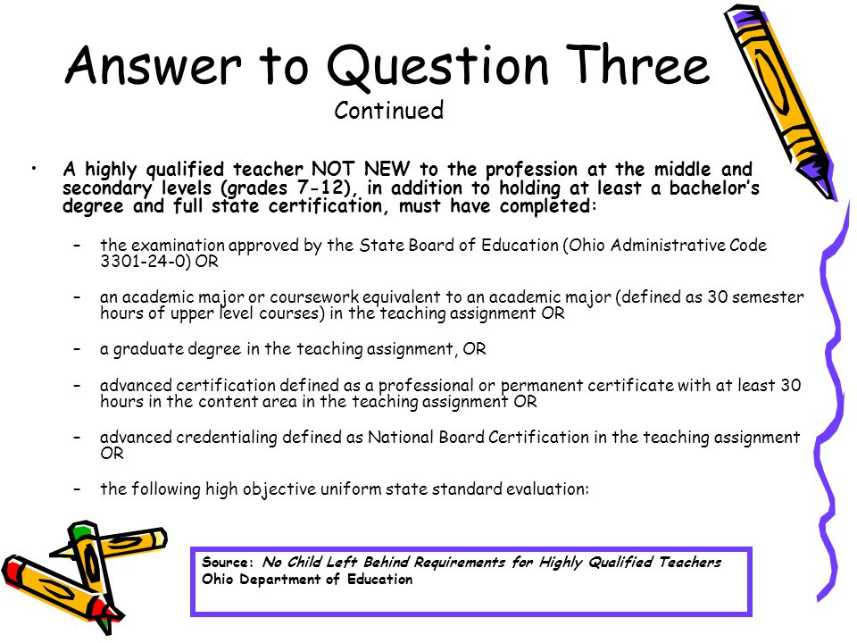 Answer to Question Three Continued A highly qualified teacher NOT NEW to the profession at the middle and secondary levels (grades 7-12), in addition to holding at least a bachelor's degree and full state certification, must have completed: –the examination approved by the State Board of Education (Ohio Administrative Code 3301-24-0) OR –an academic major or coursework equivalent to an academic major (defined as 30 semester hours of upper level courses) in the teaching assignment OR –a graduate degree in the teaching assignment, OR –advanced certification defined as a professional or permanent certificate with at least 30 hours in the content area in the teaching assignment OR –advanced credentialing defined as National Board Certification in the teaching assignment OR –the following high objective uniform state standard evaluation: Source: No Child Left Behind Requirements for Highly Qualified Teachers Ohio Department of Education