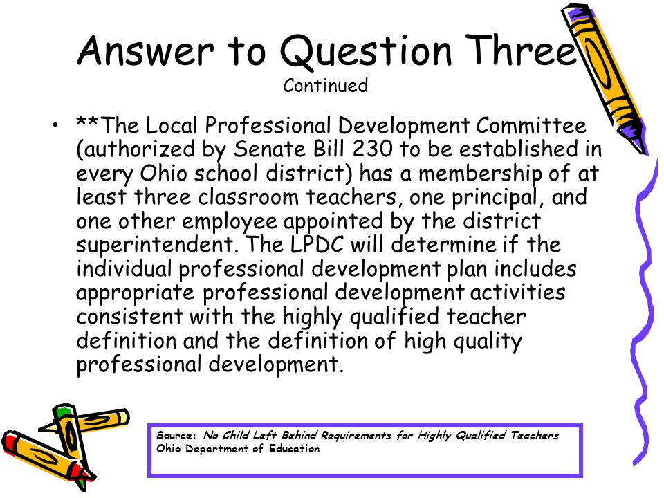 Answer to Question Three Continued **The Local Professional Development Committee (authorized by Senate Bill 230 to be established in every Ohio school district) has a membership of at least three classroom teachers, one principal, and one other employee appointed by the district superintendent.