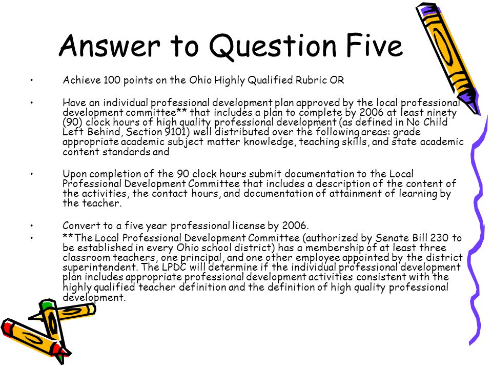 Answer to Question Five Achieve 100 points on the Ohio Highly Qualified Rubric OR Have an individual professional development plan approved by the local professional development committee** that includes a plan to complete by 2006 at least ninety (90) clock hours of high quality professional development (as defined in No Child Left Behind, Section 9101) well distributed over the following areas: grade appropriate academic subject matter knowledge, teaching skills, and state academic content standards and Upon completion of the 90 clock hours submit documentation to the Local Professional Development Committee that includes a description of the content of the activities, the contact hours, and documentation of attainment of learning by the teacher.