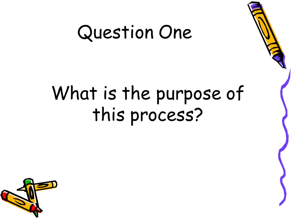 Question One What is the purpose of this process