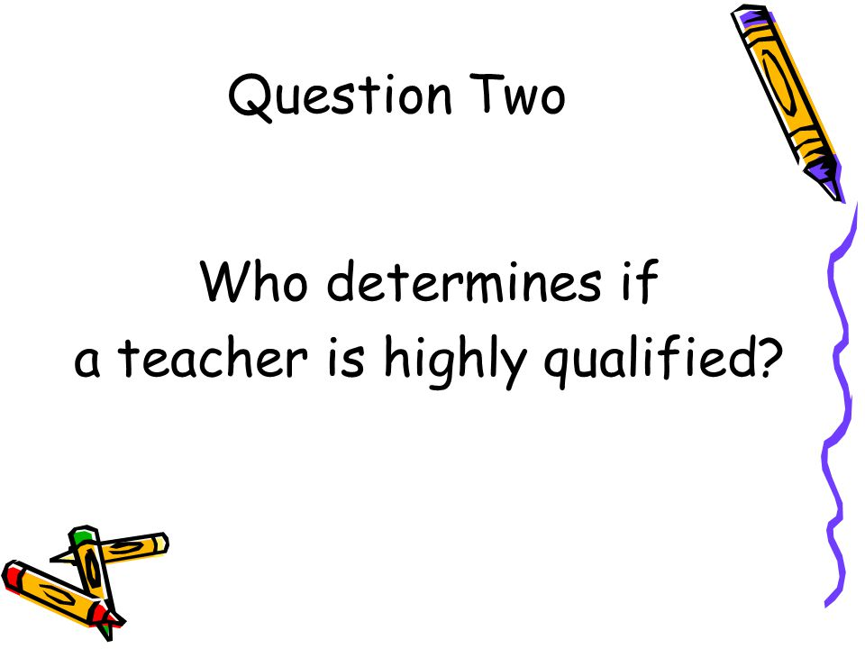 Answer to Question Two The No Child Left Behind Act requires that all teachers of core academic subjects be highly qualified.