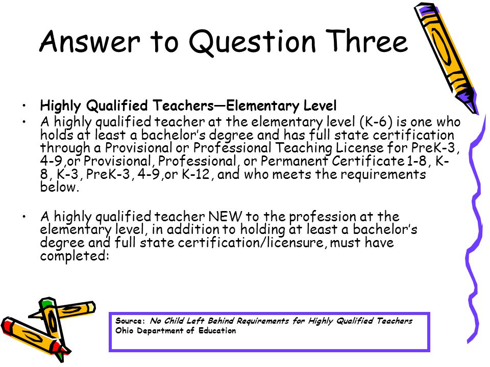 Answer to Question Three Highly Qualified Teachers—Elementary Level A highly qualified teacher at the elementary level (K-6) is one who holds at least a bachelor's degree and has full state certification through a Provisional or Professional Teaching License for PreK-3, 4-9,or Provisional, Professional, or Permanent Certificate 1-8, K- 8, K-3, PreK-3, 4-9,or K-12, and who meets the requirements below.