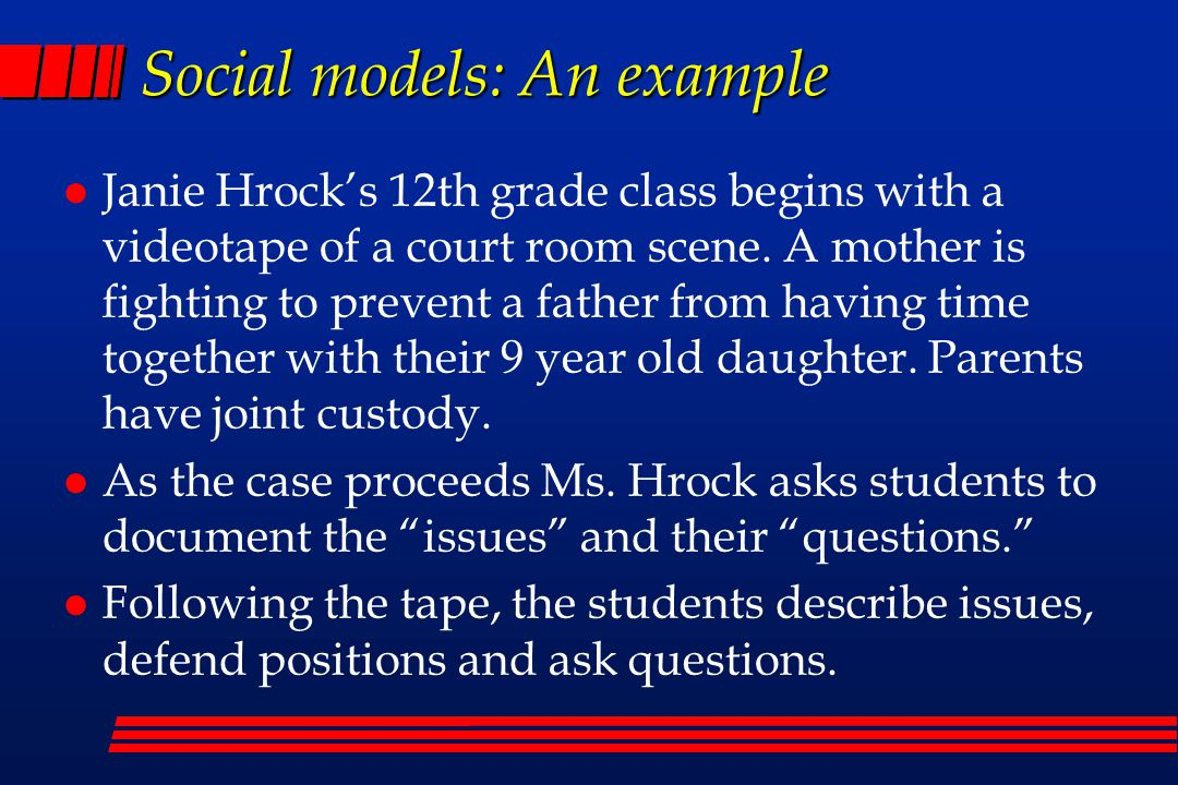 Social models: An example Janie Hrock's 12th grade class begins with a videotape of a court room scene.
