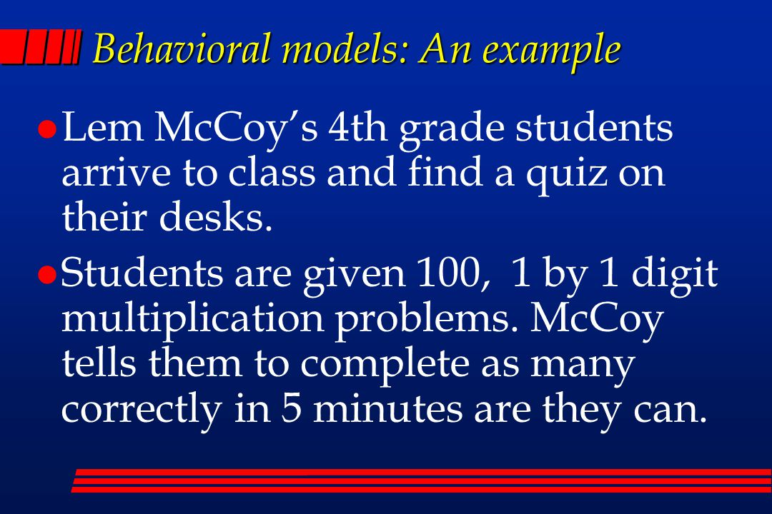 Behavioral models: An example Lem McCoy's 4th grade students arrive to class and find a quiz on their desks.