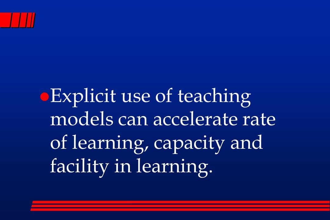 Explicit use of teaching models can accelerate rate of learning, capacity and facility in learning.