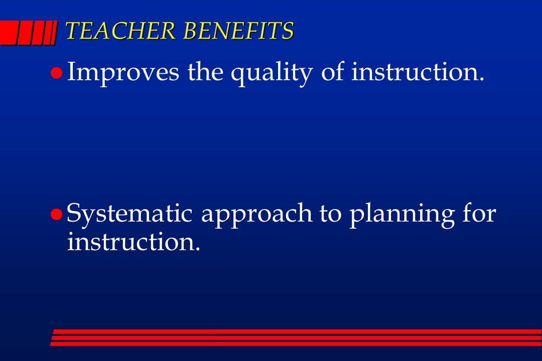 TEACHER BENEFITS Improves the quality of instruction.