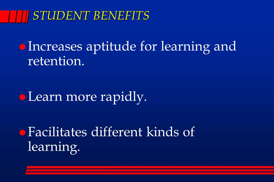 STUDENT BENEFITS Increases aptitude for learning and retention.