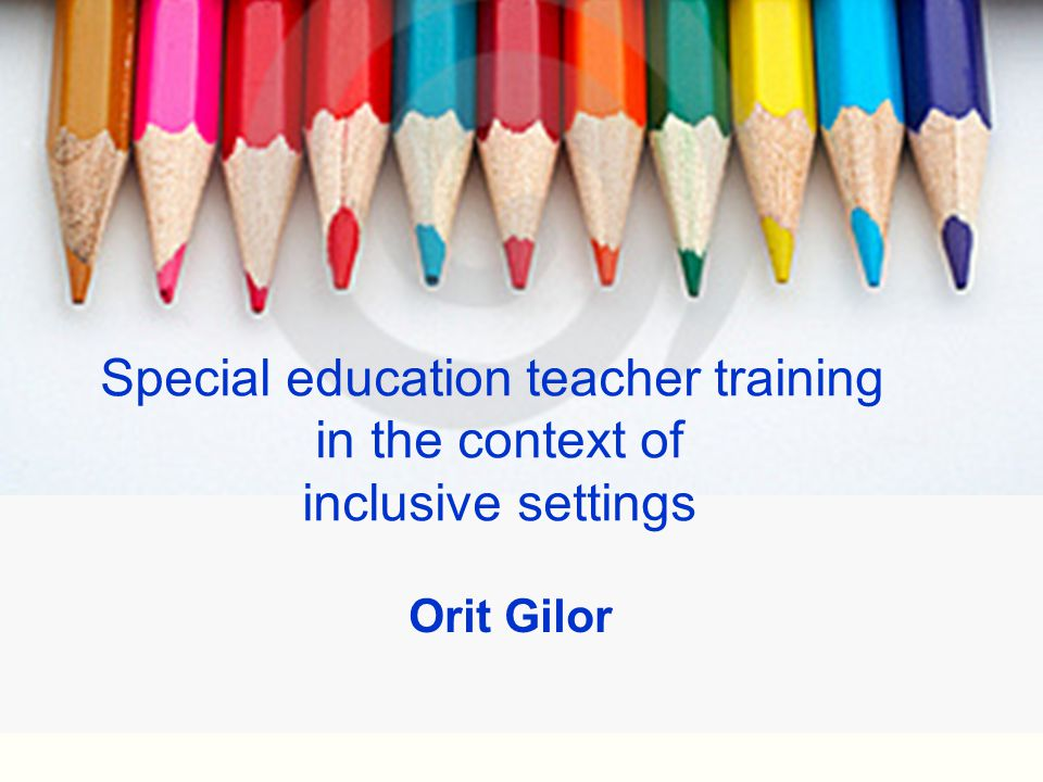 Special education teacher training in the context of inclusive settings Orit Gilor