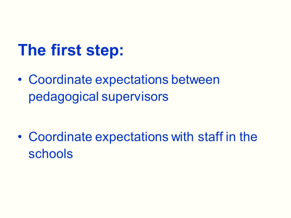 The first step: Coordinate expectations between pedagogical supervisors Coordinate expectations with staff in the schools
