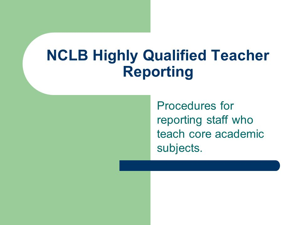 NCLB Highly Qualified Teacher Reporting Procedures for reporting staff who teach core academic subjects.