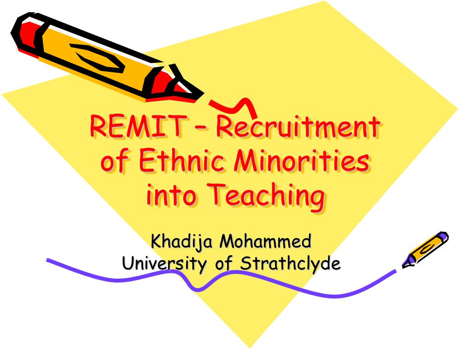 REMIT – Recruitment of Ethnic Minorities into Teaching Khadija Mohammed University of Strathclyde