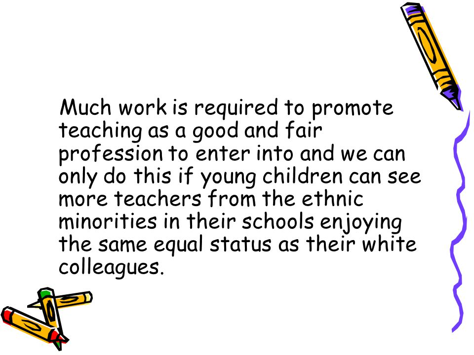 Much work is required to promote teaching as a good and fair profession to enter into and we can only do this if young children can see more teachers from the ethnic minorities in their schools enjoying the same equal status as their white colleagues.