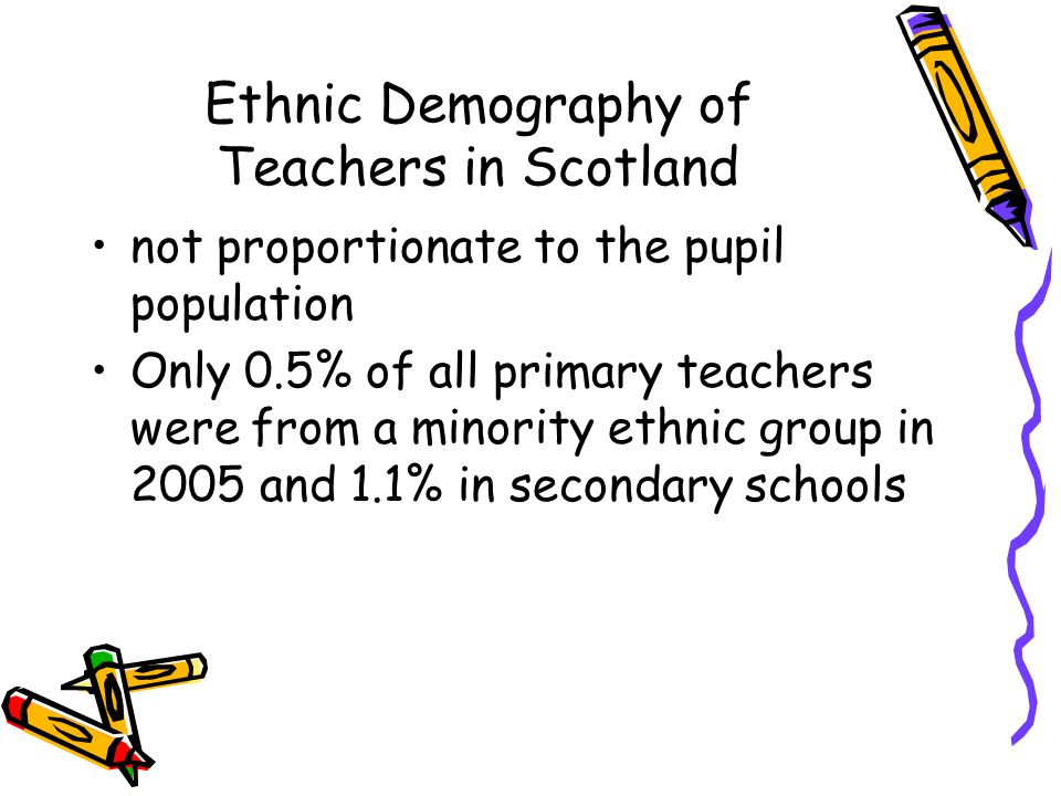 Ethnic Demography of Teachers in Scotland not proportionate to the pupil population Only 0.5% of all primary teachers were from a minority ethnic group in 2005 and 1.1% in secondary schools