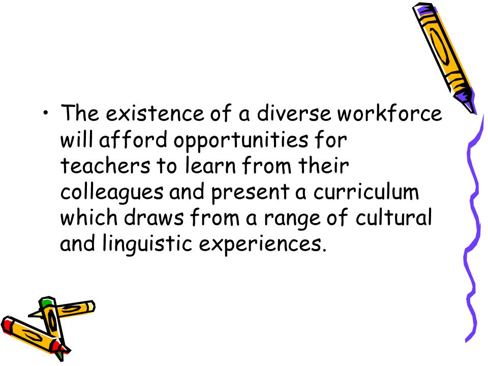 The existence of a diverse workforce will afford opportunities for teachers to learn from their colleagues and present a curriculum which draws from a range of cultural and linguistic experiences.