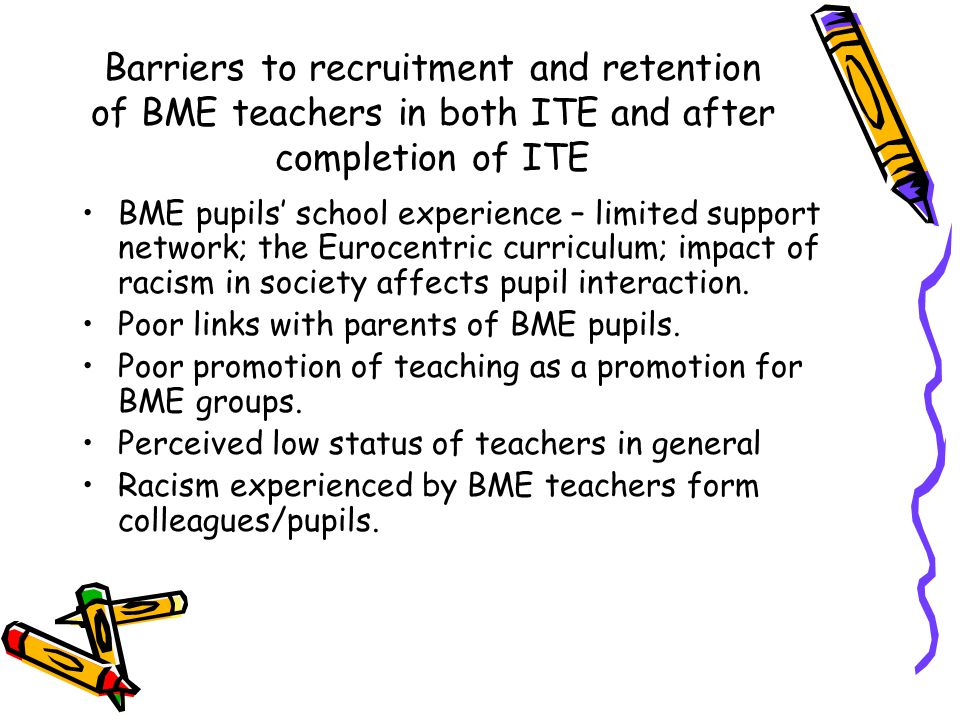Barriers to recruitment and retention of BME teachers in both ITE and after completion of ITE BME pupils' school experience – limited support network; the Eurocentric curriculum; impact of racism in society affects pupil interaction.