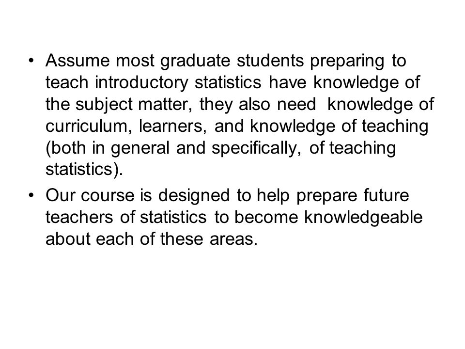 Assume most graduate students preparing to teach introductory statistics have knowledge of the subject matter, they also need knowledge of curriculum, learners, and knowledge of teaching (both in general and specifically, of teaching statistics).