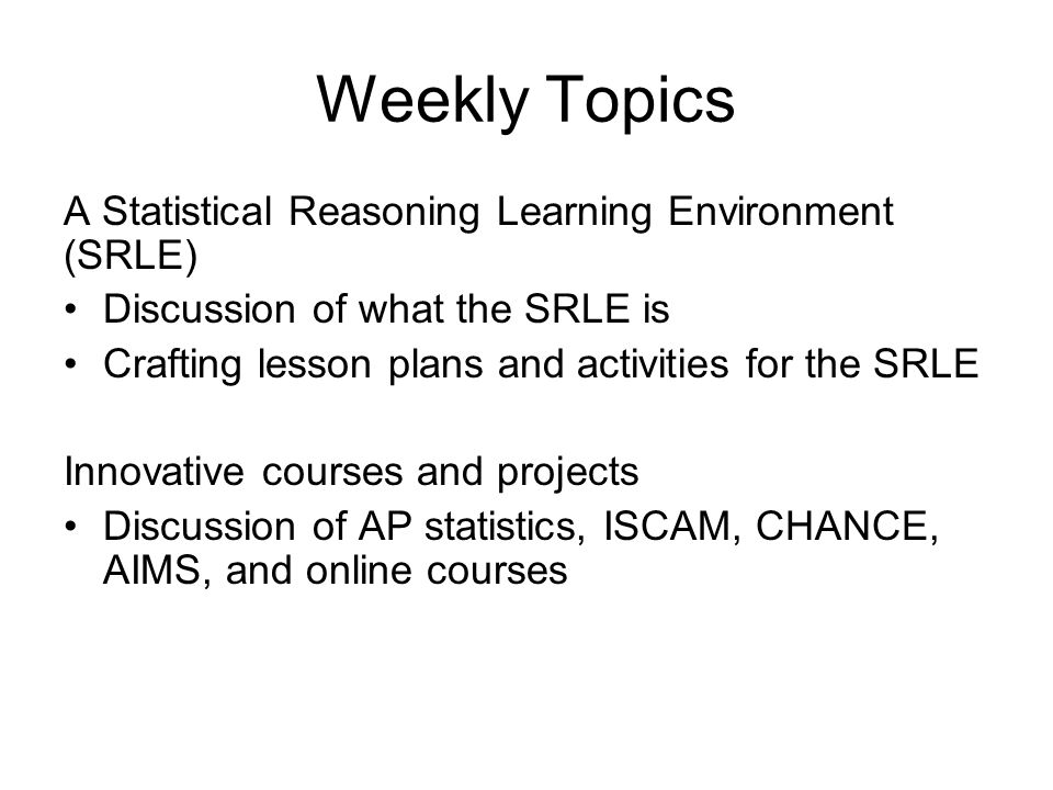 Weekly Topics A Statistical Reasoning Learning Environment (SRLE) Discussion of what the SRLE is Crafting lesson plans and activities for the SRLE Innovative courses and projects Discussion of AP statistics, ISCAM, CHANCE, AIMS, and online courses