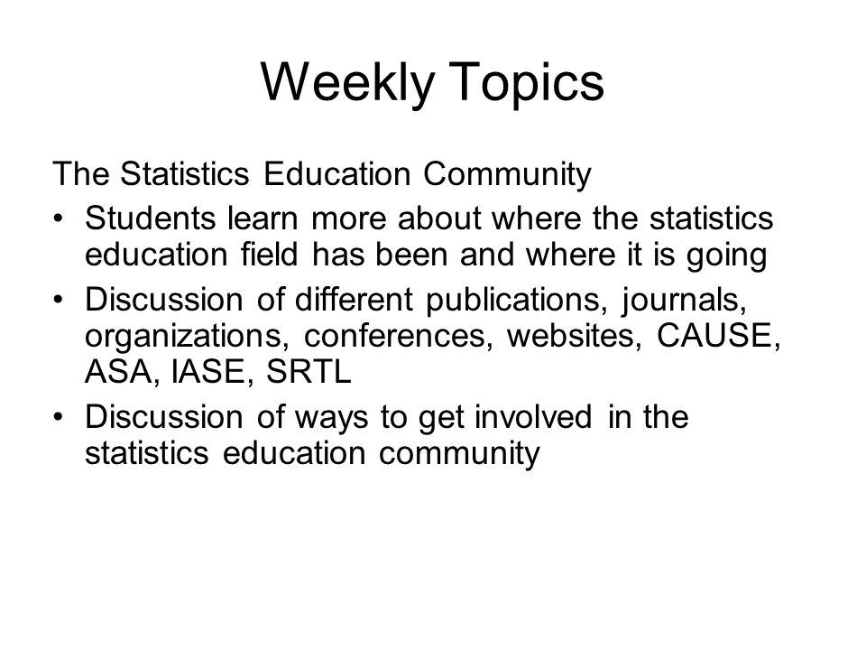 Weekly Topics The Statistics Education Community Students learn more about where the statistics education field has been and where it is going Discuss