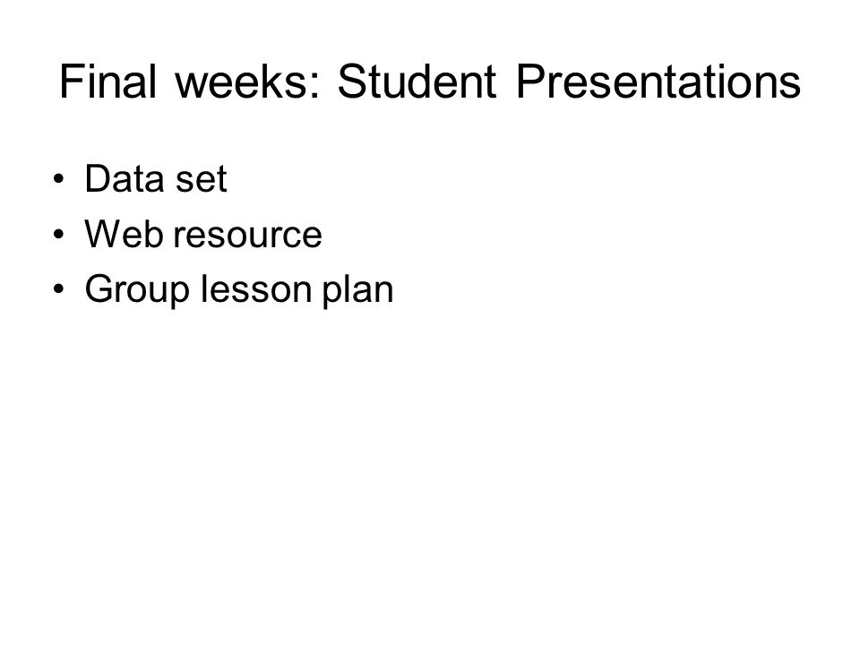 Final weeks: Student Presentations Data set Web resource Group lesson plan