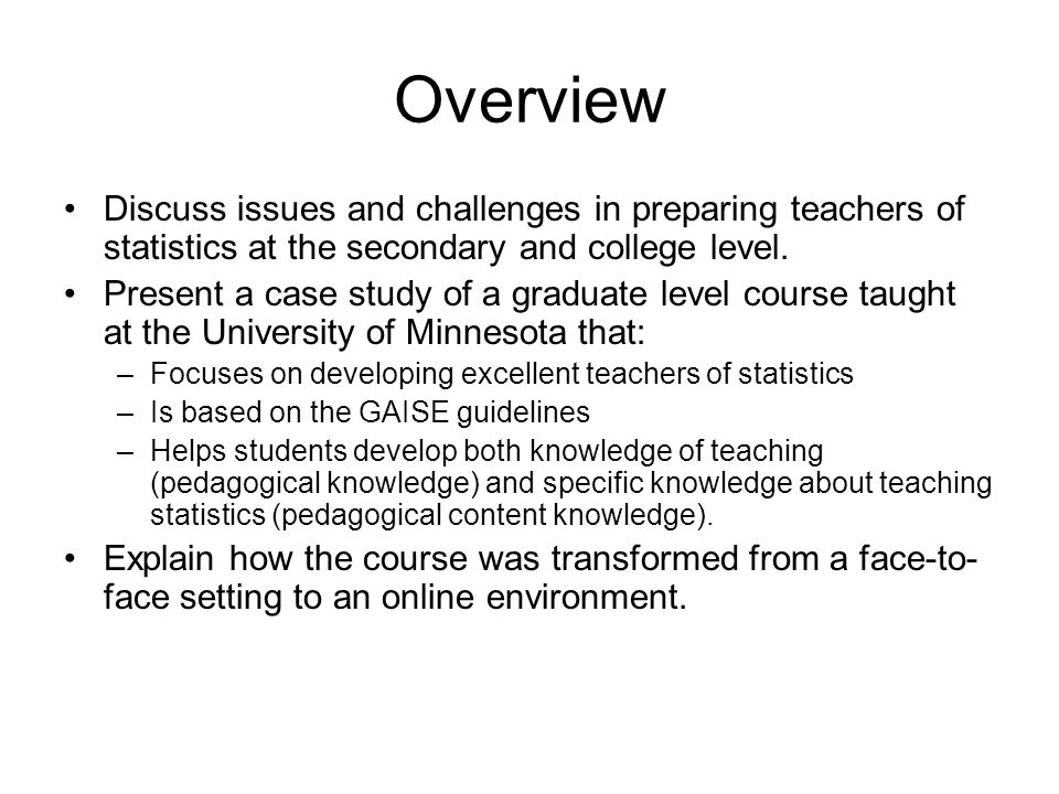 Overview Discuss issues and challenges in preparing teachers of statistics at the secondary and college level.