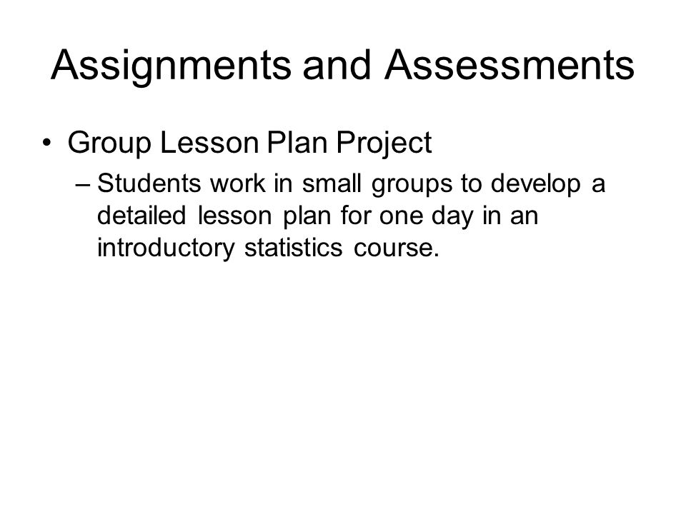 Assignments and Assessments Group Lesson Plan Project –Students work in small groups to develop a detailed lesson plan for one day in an introductory