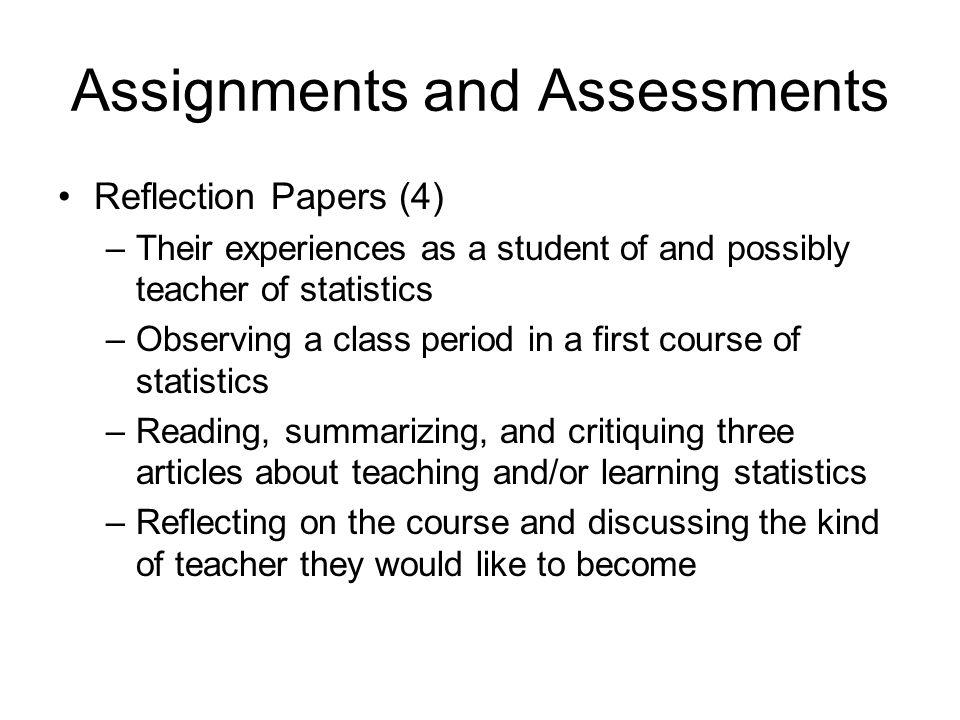 Assignments and Assessments Reflection Papers (4) –Their experiences as a student of and possibly teacher of statistics –Observing a class period in a