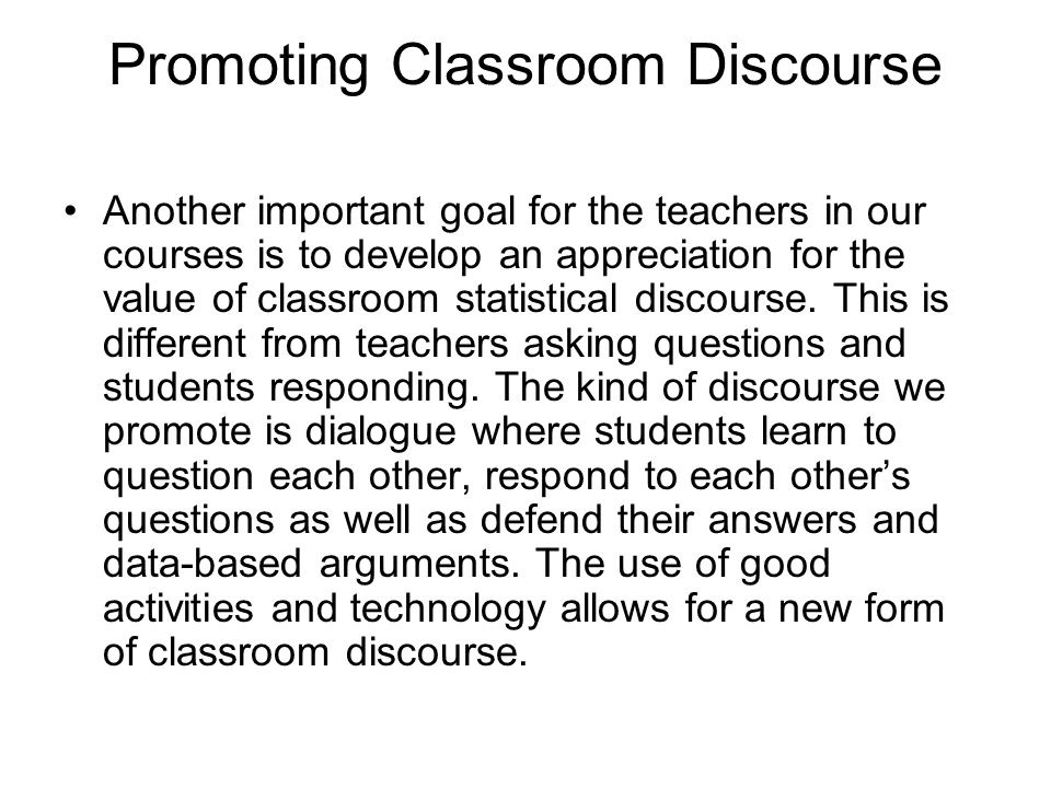 Promoting Classroom Discourse Another important goal for the teachers in our courses is to develop an appreciation for the value of classroom statisti