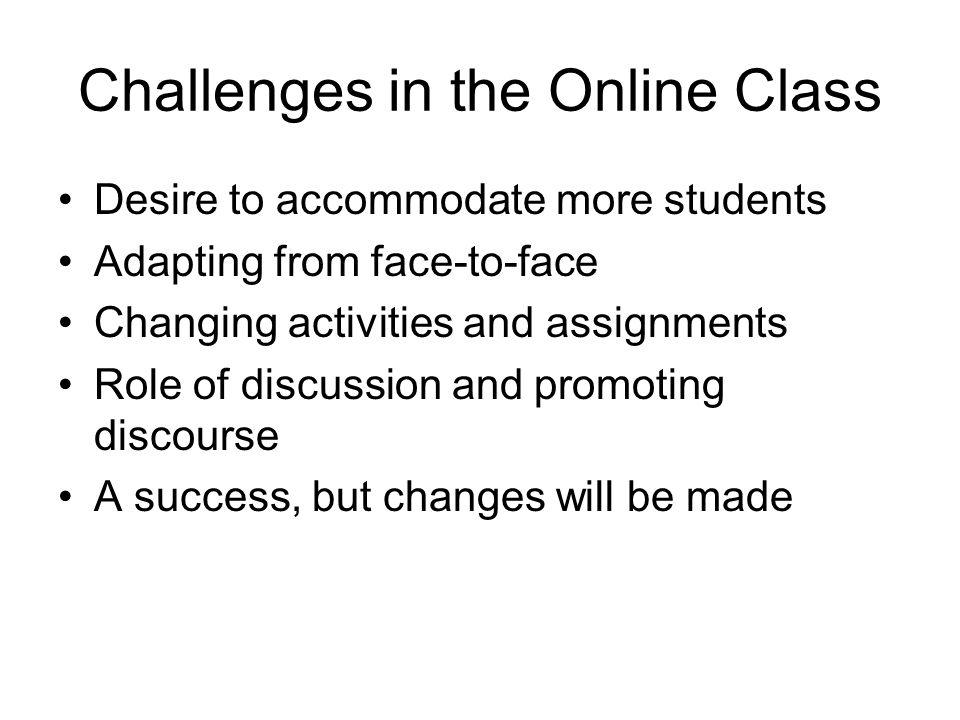 Challenges in the Online Class Desire to accommodate more students Adapting from face-to-face Changing activities and assignments Role of discussion a