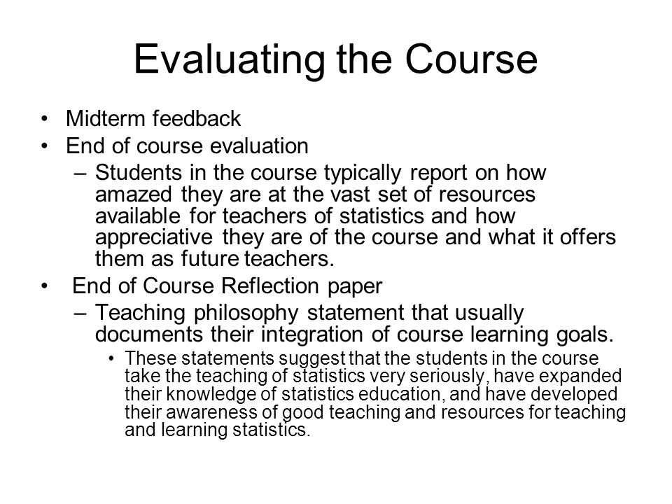 Evaluating the Course Midterm feedback End of course evaluation –Students in the course typically report on how amazed they are at the vast set of resources available for teachers of statistics and how appreciative they are of the course and what it offers them as future teachers.