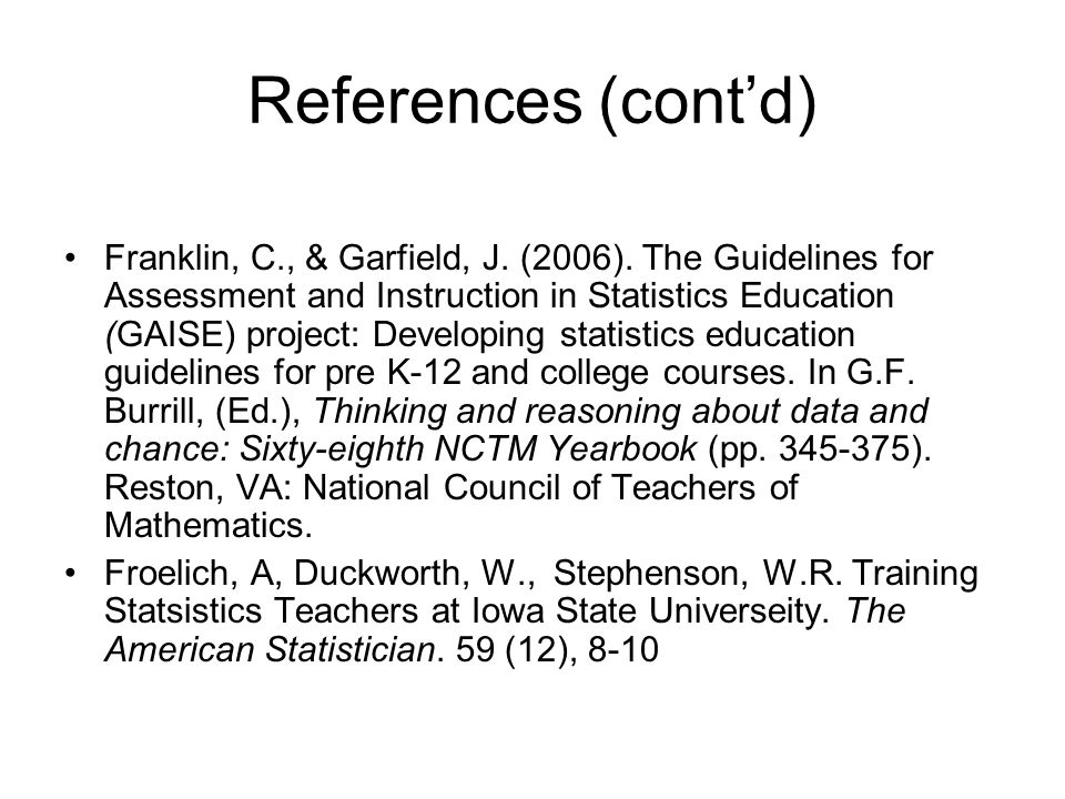 References (cont'd) Franklin, C., & Garfield, J. (2006). The Guidelines for Assessment and Instruction in Statistics Education (GAISE) project: Develo