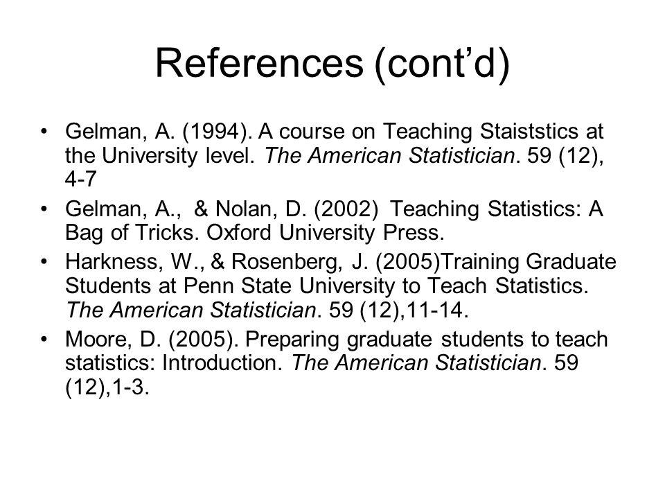 References (cont'd) Gelman, A. (1994). A course on Teaching Staiststics at the University level. The American Statistician. 59 (12), 4-7 Gelman, A., &