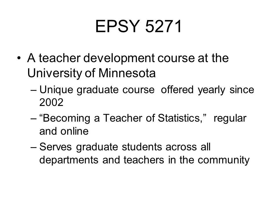 EPSY 5271 A teacher development course at the University of Minnesota –Unique graduate course offered yearly since 2002 – Becoming a Teacher of Statistics, regular and online –Serves graduate students across all departments and teachers in the community