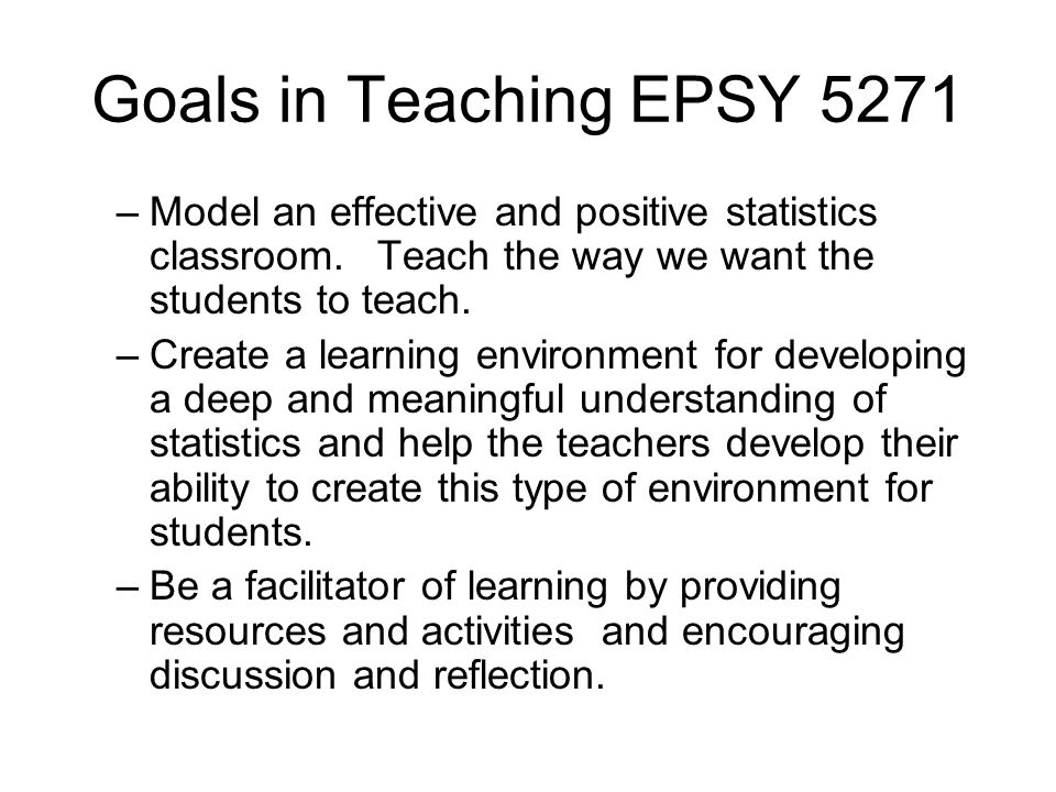 Goals in Teaching EPSY 5271 –Model an effective and positive statistics classroom. Teach the way we want the students to teach. –Create a learning env