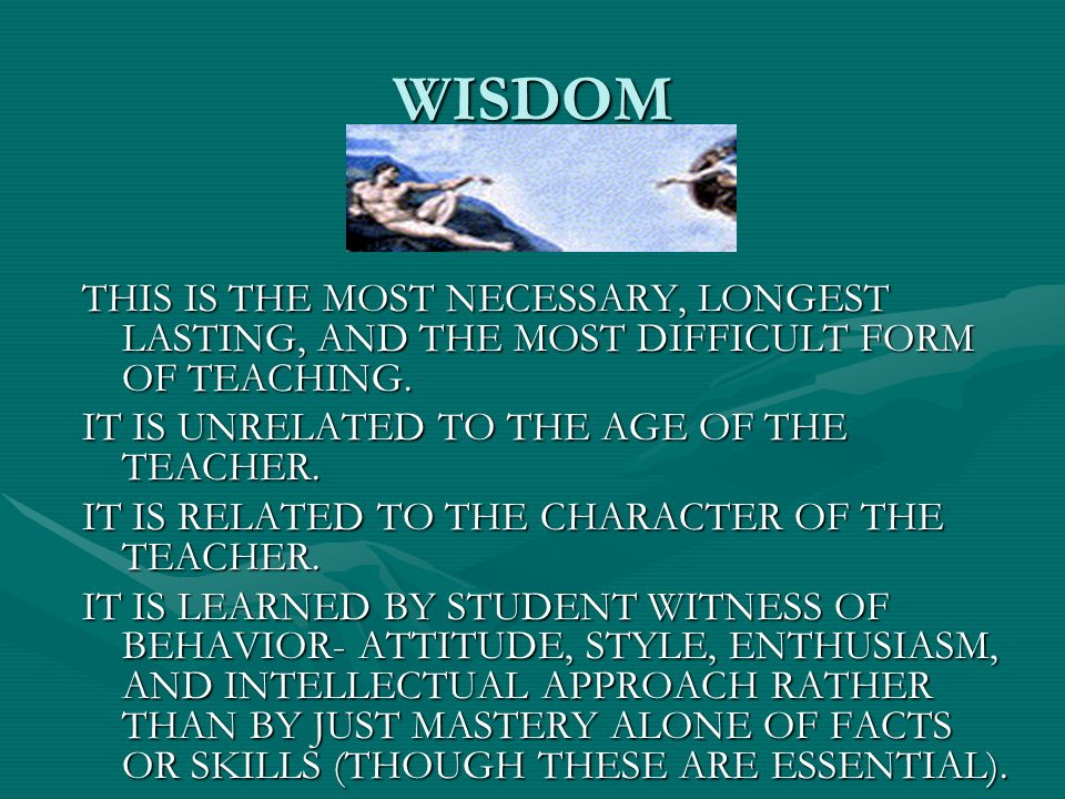 WISDOM THIS IS THE MOST NECESSARY, LONGEST LASTING, AND THE MOST DIFFICULT FORM OF TEACHING. IT IS UNRELATED TO THE AGE OF THE TEACHER. IT IS RELATED