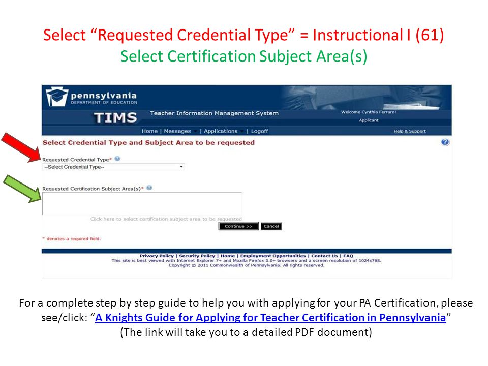 Select Requested Credential Type = Instructional I (61) Select Certification Subject Area(s) For a complete step by step guide to help you with applying for your PA Certification, please see/click: A Knights Guide for Applying for Teacher Certification in Pennsylvania A Knights Guide for Applying for Teacher Certification in Pennsylvania (The link will take you to a detailed PDF document)