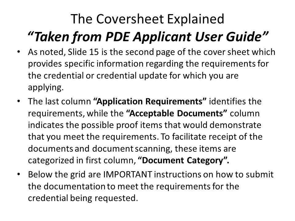 The Coversheet Explained Taken from PDE Applicant User Guide As noted, Slide 15 is the second page of the cover sheet which provides specific information regarding the requirements for the credential or credential update for which you are applying.