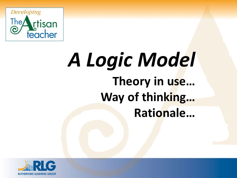A Logic Model Theory in use… Way of thinking… Rationale…