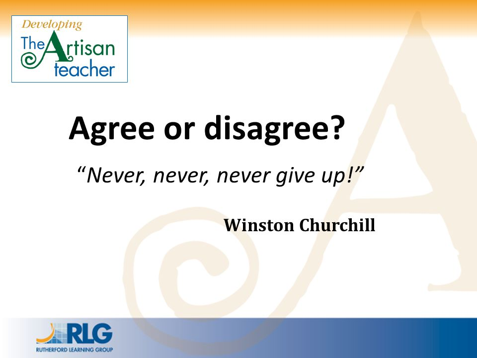 """Agree or disagree? """"Never, never, never give up!"""" Winston Churchill"""