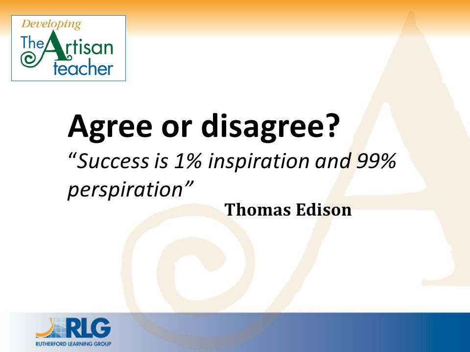 """Agree or disagree? """"Success is 1% inspiration and 99% perspiration"""" Thomas Edison"""