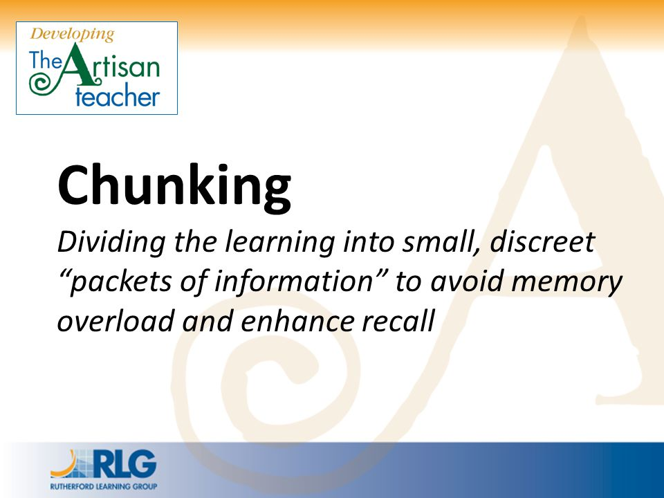 """Chunking Dividing the learning into small, discreet """"packets of information"""" to avoid memory overload and enhance recall"""