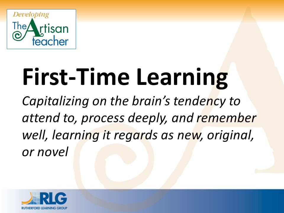 First-Time Learning Capitalizing on the brain's tendency to attend to, process deeply, and remember well, learning it regards as new, original, or nov