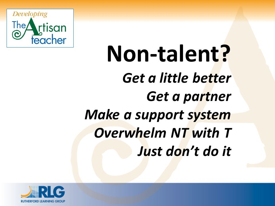 Non-talent? Get a little better Get a partner Make a support system Overwhelm NT with T Just don't do it