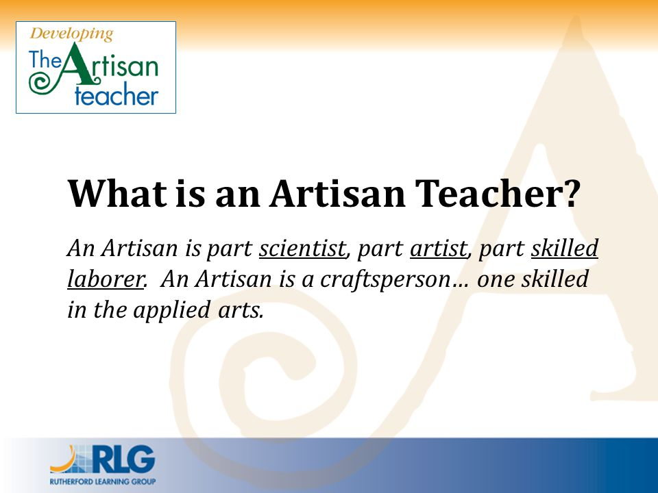 What is an Artisan Teacher? An Artisan is part scientist, part artist, part skilled laborer. An Artisan is a craftsperson… one skilled in the applied
