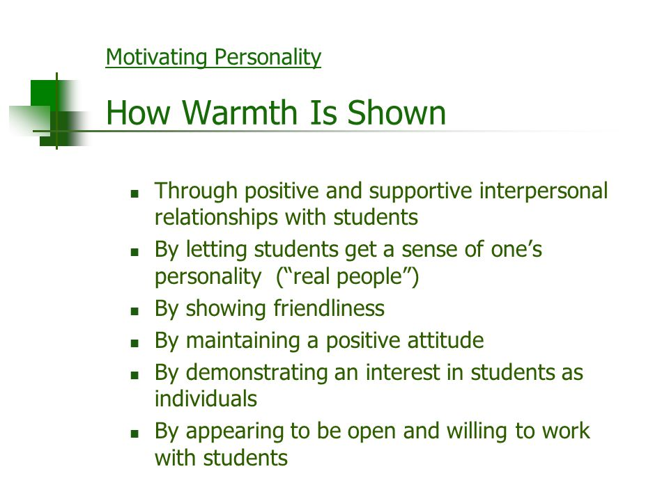 Motivating Personality How Warmth Is Shown Through positive and supportive interpersonal relationships with students By letting students get a sense o