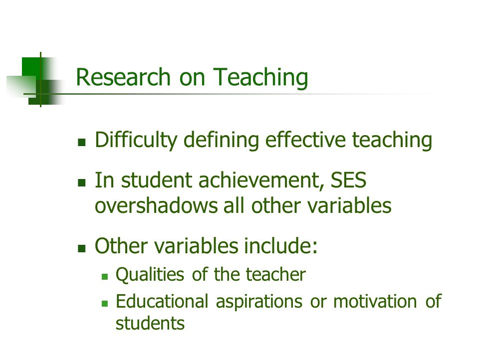 Research on Teaching Difficulty defining effective teaching In student achievement, SES overshadows all other variables Other variables include: Quali