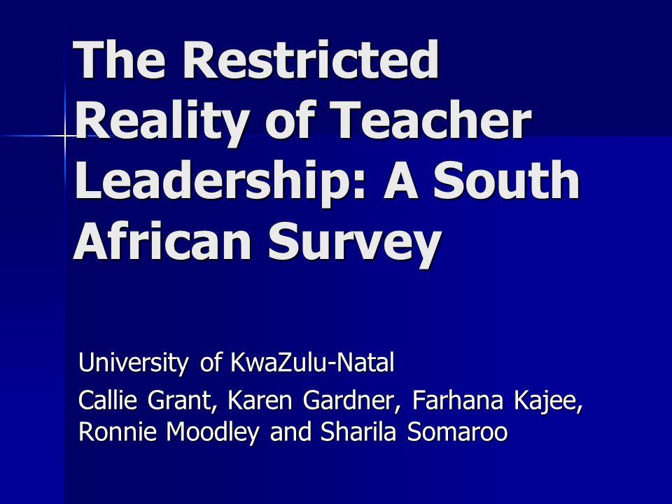 The Restricted Reality of Teacher Leadership: A South African Survey University of KwaZulu-Natal Callie Grant, Karen Gardner, Farhana Kajee, Ronnie Moodley and Sharila Somaroo